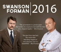 """LOL Love This!: SWANSON  2016  FORMAN  """"The government is a greedy piglet  that suckles on a taxpayers teet until they have  sore, chapped nipples."""" -Ron Swanson  """"You don't have bad luck.  The reason that  bad things happen to  you is because you're a  dumb@ss."""" ed Forman LOL Love This!"""