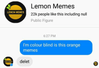Lemon isn't a colour it's a fruit: Lemon Memes  LEMON MEMES  22k people like this including null  Public Figure  6:27 PM  I'm colour blind is this orange  memes  delet  LEMON MEMES Lemon isn't a colour it's a fruit