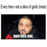 Garlic Bread: Every time i eat a slice of garlic bread  ANOTHER ONE.