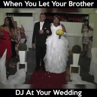Wedding Meme: When You Let Your Brother  DJ At Your Wedding