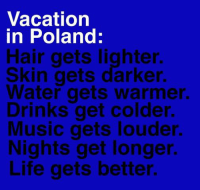 Drinking, Life, and Music: Vacation  in Poland:  Hair gets lighter.  Skin gets darker.  Water gets warmer.  Drinks get colder.  Music gets louder.  Nights get longer  Life gets better.