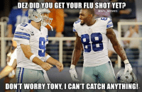 Credit - Joshua Siler: DEZIDID YOU GET YOUR FLU SHOT YET  ONFL MEMES  OD  DON'T WORRY TONY I CANTCATCHANYTHING! Credit - Joshua Siler