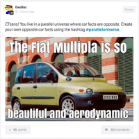 Beautiful, Cars, and Facts: GeoBaz  Funny  O 2 hours a  CTzens! u live in a parallel universe where car facts are opposite. Create  your own opposite car facts using the hashtag #paralleluniverse.  the Fiat Multipla IS SO  BX51 WXX  beautiful andaerodynamic  95 points  60 comments Car parrelel universe, go go go. Car Throttle App