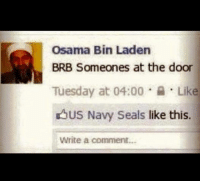 LOL!: Osama Bin Laden  BRB Someones at the door  Tuesday at 04:00  Like  US Navy Seals  like this.  Write a comment... LOL!