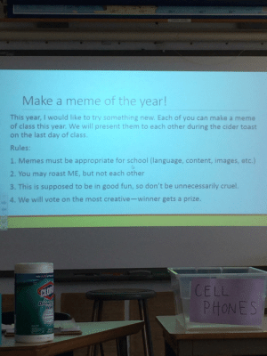 Help me, someone call a crusade: 105  100  Make a meme of the year!  This year, I would like to try something new. Each of you can ma ke a  of class this year. We will present them to each other during the cider toast  on the last day of class.  Rules:  1. Memes must be appropriate for school (language, content, images, etc.)  2. You may roast ME, but not each other  3. This is supposed to be in good fun, so don't be unnecessarily cruel.  4. We will vote on the most creative-winner gets a prize.  K 3of  HCELL  CLOR  DISINIEO  WIn  PHONES Help me, someone call a crusade