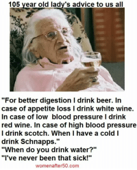 "Advice, Beer, and Memes: 105 year old lady's advice to us all  ""For better digestion l drink beer. In  case of appetite loss l drink white wine.  In case of low blood pressure l drink  red wine. In case of high blood pressure  I drink scotch. When I have a cold I  drink Schnapps  UU  ""When do you drink water?""  ""I've never been that sick!""  women after 50.com"