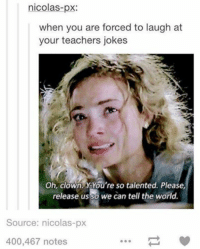 Clown Jokes: nicolas-px:  when you are forced to laugh at  your teachers jokes  Oh, clown. A You're so talented. Please,  release usso we can tell the world.  Source: nicolas-px  400,467 notes