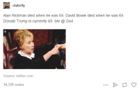 clahrify  Alan Rickman died when he was 69, David Bowie died when he was 69.  Donald Trump is currently 69. Me God  Source: twitter.com  34,729 notes