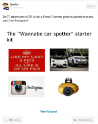 "Potato vision: essential. Car Throttle App: GeoBaz  Memes  O 2 days ago  Ze CT adventures #175! Is that a Ferrari? Lemme grab my potato cam and  post it on Instagram!  The ""Wannabe car spotter"" starter  kit  LIKE MY LAST  3 PICS  AND  ILL LIKE 6  OF UR PICS  gnstogranu  View full post  a 350 points  29 comments Potato vision: essential. Car Throttle App"