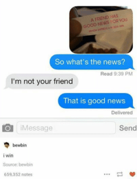 Friends, News, and Panda: A FRIEND HAS  YOU  GOOD NEWS OR NN  PANDA EXPRESS NDA So what's the news?  Read 9:39 PM  I'm not your friend  That is good news  Delivered  O i Message  Send  bewbin  i win  Source: bewbin  659,352 notes