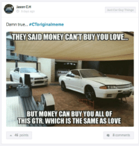 Cars, Love, and Money: Jason C. H  Just Car Guy Things  8 days ago  Damn true.  CToriginalmeme  ATHEY SAID MONEY CANTBUY YOU LOVE  BUT MONEY CAN BUY YOU ALL OF  THIS GTR, WHICH IS THE SAME AS LOVE  a 46 points  8 comments It ain't right, but it ain't wrong. Car Throttle App