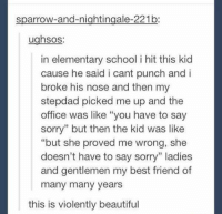 """many-many-years: sparrow-and-nightingale-221b:  ughsos:  in elementary school i hit this kid  cause he said i cant punch and i  broke his nose and then my  stepdad picked me up and the  office was like """"you have to say  sorry"""" but then the kid was like  but she proved me wrong, she  doesn't have to say sorry"""" ladies  and gentlemen my best friend of  many many years  this is violently beautiful"""