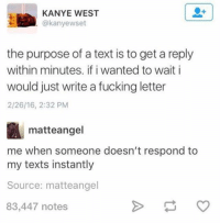 Text: KANYE WEST  @kanyewset  the purpose of a text is to get a reply  within minutes. if i wanted to wait i  would just write a fucking letter  2/26/16, 2:32 PM  matte angel  me when someone doesn't respond to  my texts instantly  Source: matte angel  83,447 notes