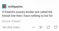friskies: O notifigaytion  if finland's country border isnt called the  finnish line then i have nothing to live for  Source: friskied  441,355 notes