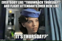 "And then I realized... It's Friday.: EVERYBODY LIKE ""THROWBACK THURSDAY!  AND FLIGHT ATTENDANTSOVERHERE LIKE  ITS THURSDAY  imaniacom And then I realized... It's Friday."