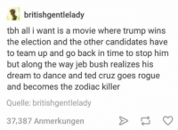 Zodiac Killer Ted Cruz: B british gentlelady  tbh all i want is a movie where trump wins  the election and the other candidates have  to team up and go back in time to stop him  but along the way jeb bush realizes his  dream to dance and ted cruz goes rogue  and becomes the zodiac killer  Quelle: britishgentlelady  37,387 Anmerkungen