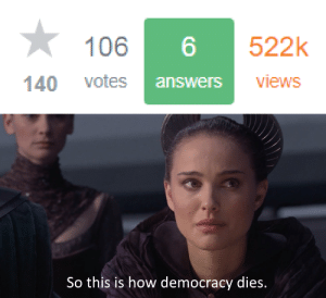 Democracy, How, and Answers: 106 6 522k  140 votes  answerS  views  So this is how democracy dies. When your StackExchange answer has half a million views but only a hundred votes