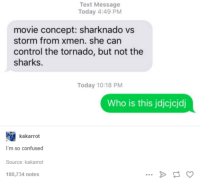 sharknado: Text Message  Today 4:49 PM  movie concept: sharknado vs  storm from xmen. she can  control the tornado, but not the  sharks.  Today 10:18 PM  Who is this jdjcjcjdj  kakarrot  m so confused  Source: kakarrot  180,734 notes