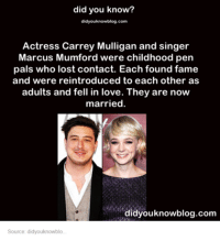 Love, Lost, and Humans of Tumblr: did you know?  didyouknowblog.com  Actress Carrey Mulligan and singer  Marcus Mumford were childhood pen  pals who lost contact. Each found fame  and were reintroduced to each other as  adults and fell in love. They are now  married.  didyouknowblog.com  Source: didyouknowblo.
