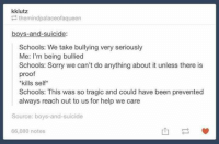 Kill Self: kklutz  them indpalaceofaqueen  boys-and-suicide  Schools: We take bullying very seriously  Me: I'm being bullied  Schools: Sorry we can't do anything about it unless there is  proof  *kills self  Schools: This was so tragic and could have been prevented  always reach out to us for help we care  Source: boys-and-suicide  66,080 notes