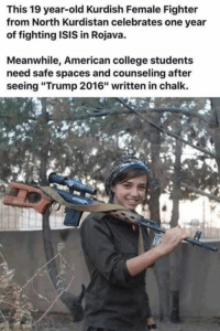 "college kid: This 19 year-old Kurdish Female Fighter  from North Kurdistan celebrates one year  of fighting ISIS in Rojava.  Meanwhile, American college students  need safe spaces and counseling after  seeing ""Trump 2016"" written in chalk."