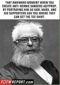Bernie: THAT AWKWARD MOMENT WHEN YOU  CREATE ANTI-BERNIE SANDERS AGITPROP.  BY PORTRAYING HIM AS KARL MARX. AND  HIS SUPPORTERS ASK YOU WHERE THEY  CAN GET THE TEE SHIRT.  fOTW REPORT com