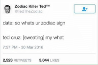 Zodiac Killer Ted Cruz: Zodiac Killer TM  Ted @Ted The Zodiac  date: so whats ur zodiac sign  ted cruz: sweating my what  7:57 PM 30 Mar 2016  2,523  RETWEETS  3,044  LIKES