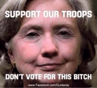 Sorry, I couldn't resist.: SUPPORT OUR TROOPS  DON'T VOTE FOR THIS BITCH  www.Facebook.com/Guntards Sorry, I couldn't resist.