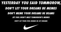jet fuel: YESTERDAY YOU SAID TOMMOROW  DON'T LET YOUR DREAMS BE MEMES  DON'T MEME YOUR DREAMS BE BEAMS  JET FUEL WON'T MELT TOMORROW'S MEMES  DON'T LET YOUR STEEL MEMES BE JET DREAMS