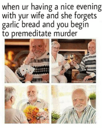 Garlic Bread, Wife, and Murder: when ur having a nice evening  with yur wife and she forgets  garlic bread and you begin  to premeditate murder