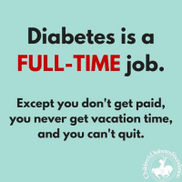 Diabetes is a  FULL-TIME job.  Except you don't get paid,  you never get vacation time,  and you can't quit. Very True!  Kayla