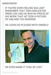"Loki Meme: sassy-tractor:  IF YOU'RE EVER FEELING SAD JUST  REMEMBER THAT TOM HIDDLESTON  DREW LOKI AND HE WAS SO PROUD OF  HIS WORK THAT HE TOOK A PICTURE  OF HIM AND THE DROWING  HE LOOKS SO PLEASED WITH HIMSELF  HE EVEN NAME IT ""LOKI, BY LOKI""  Source no son"