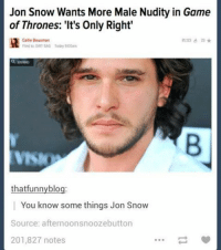 Funny Snow Memes: Jon Snow Wants More Male Nudity in Game  of Thrones: 'It's Only Right'  123 23*  Callie Beusman  Filed to: DIRT BAG Today 9:00am  thatfunny blog:  You know some things Jon Snow  Source: afternoon snoozebutton  201,827 notes