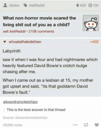 """bulges: noobie AskReddit  620 10h  What non-horror movie scared the  living shit out of you as a child?  self Ask Reddit 2108 comments  v whoatethekidsthen  +402  Labyrinth  saw it when was four and had nightmares which  heavily featured David Bowie's crotch bulge  chasing after me.  When I came out as a lesbian at 15, my mother  got upset and said, """"its that goddamn David  Bowie's fault.""""  alexandrarocketships:  This is the best answer in that thread  Source: alexandrarocketships  29,083 notes"""