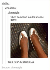 shoe game: chilled  whoabroa  hree style  when someone insults ur shoe  game  THIS IS SO DISTURBING  Source: phreestyle