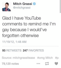 youtube comments: Mitch Grassi  @mitchgrassi  Glad I have YouTube  comments to remind me l'm  gay because would've  forgotten otherwise  11/19/12, 1:48 AM  93  RETWEETS 247  FAVORITES  Source: mitchgrassitease thomg Mitch #p  79,120 notes