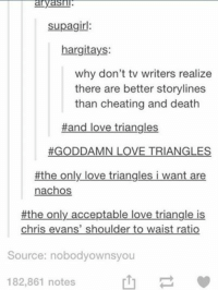 The Only Acception: ayasul  anyasul  supagirl:  hargitays:  why don't tv writers realize  there are better storylines  than cheating and death  #and love triangles.  GODDAMN LOVE TRIANGLES  #the only love triangles i want are  nachos  #the only acceptable love triangle is  chris evans' shoulder to waist ratio  Source: nobodyownsyou  182,861 notes
