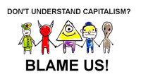 Capitalism: DON'T UNDERSTAND CAPITALISM?  BLAME US!