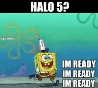 Spongebob is ready for Halo 5, are you? -Chris: HALO Memes  HALO 510  IM READY  IM READY  IM READY Spongebob is ready for Halo 5, are you? -Chris