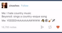 Beyoncé, bringing together a nation.: zina shes Follow  Me: I hate country music  Beyoncé: sings a country-esque song  Me: YEEEEEHAAAAAAAwwww d  d'  18,783 notes Beyoncé, bringing together a nation.