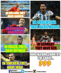What about your country?: IN HOLLAND THEY  HAVE ROBBEN  IN ARGENTINA  THEY HAVEMESSI  IN GERMANY  IN BRAZIL THEY  HEY HAVE OZIL  AND INYOURCOUNTRY  THEY HAVE  IN SWEDENTHEY  HAVE IBRA  FB.COM/  SoCCERMEMES  THESoccERMEMES  SOCCER MEMES What about your country?