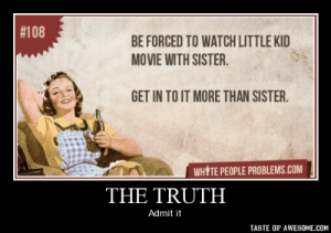 The truthhttp://omg-humor.tumblr.com:  #108  BE FORCED TO WATCH LITTLE KID  MOVIE WITH SISTER.  GET IN TO IT MORE THAN SISTER.  WHITE PEOPLE PROBLEMS.COM  THE TRUTH  Admit it  TASTE OF AWESOME.COM The truthhttp://omg-humor.tumblr.com