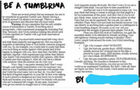 Guy wrote an article for his high school newspaper about Tumblrinas.: BEA TUMEIRUNA  There are several criteria that are necessary for one to  be considered an ignorant Tumblr user. Simply having a  Tumblr account I'm afraid is not enou  gh. There is a certain  ce and delusion that one must reach  Warning: Always remember that the only reliable  source of information istumblr.Everything else is  premacist propaganda. Including Full  white su  Seriously, don't even continue reading this article until  reposted on Tumblr with a gif from Supentatural  underneath.  Firstly, you must hold controversial left-wing view  and state them explicitly and aggressively. But you must be  pable of defending them if  is no such thing as racism against white people and if they  happen to disagree with you, Chow dare they, the filthy, fascist,  capitalist, bigoted, white supremacist pig) rather than defend  (tumblr.com) opinion, offer them  a Tumblr post that explains it. After all, why have a debate  with someone when  the internet can do it for vou  Wow. Step 1 was pretty stressful huh? Don't worry  though such heated confrontation won't be necessary very  often as a true Tumblrina doesnot associate with people who  don't hold the exact same views as they do. You don't need  that kind of bigoted negativity in your life. In fact, even talking  to such a person is dangerous as it may force you to actually  think and broaden your mind. So don't be friends with anyone  or any men. And don't  And cisgender people obviously. But don't worry if you are a  straight white male. You just have to hate yourself for it.  Another key one is to be oppressed  in some way. You  may think that being a woman is enough, but that plight i  bit too mainstream at this  gay, black, trans, Asian or Jewish, as there are plenty of o  ways that you can be oppressed. For you see, you can be  otherkin! Nope, there's not just male and female anymore. You  can identity as anything from agarden plant or a  tablespo