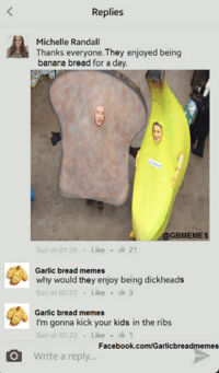 Garlic Bread Meme: Replies  Michelle Randall  Thanks everyone. They enjoyed being  banana bread for a day.  GBMEMES  Sun at 01:59 Like  21  Garlic bread memes  why would they enjoy being dickheads  Sun at 02:22  Like  3  Garlic bread memes  I'm gonna kick your kids in the ribs  Sun at 02:22  Like  1  Facebook.com/Garlicbreadmemes  Write a reply...