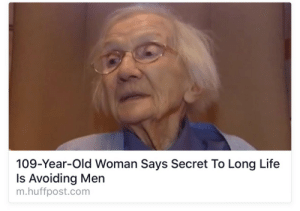 Life, Old Woman, and Tumblr: 109-Year-Old Woman Says Secret To Long Life  Is Avoiding Men  m.huffpost.com pleasetrysomethingelse:  Looks like I could die at any moment then.   I must be  zombie