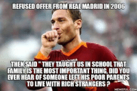 No words can describe how much of a legend Totti is..: REFUSED OFFER FROM REAL MADRID IN 2006  THEN  SAID THEY TAUGHTUSIN SCHOOL THAT  FAMILY IS THE MOSTIMPORTANTTHING DID YOU  EVER HEAR OFSOMEONELEETHIS POOR PARENTS  TO LNVE WITH RICH STRANGERSP  MEMEFUL COM No words can describe how much of a legend Totti is..