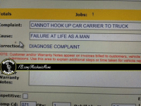 Cars, Life, and Taken: Jobs: 1  Totals  omplaint: CANNOT HOOK UP CAR CARRIER TO TRUCK  ause: FAILURE AT LIFE AS A MAN  orrection  DIAGNOSE COMPLAINT  OTE: Customer and/or Warranty Notes appear on  invoices billed to customers, vehicle  tench  omissions. Use this area to explain additional steps time taken for vehicle rep  Warranty  Notes:  epetitive: