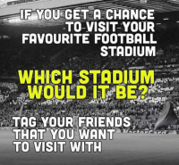 Friends, Soccer, and Tagged: IF YOU GET A CHANCE  TO VISIT YOUR  FAVOURITE FOOTBALL  STADIUM  TAG YOUR FRIENDS  THAT YOU WANT  TO VISIT WITH Tag 'em!
