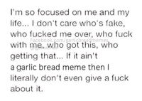Fake, Fucking, and Life: I'm so focused on me and my  life... I don't care who's fake,  who fucked me over, who fuck  with me, who got this, who  getting that... If it ain't  a garlic bread meme then I  literally don't even give a fuck  about it.