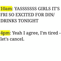 Beer, Doe, and Drinking: 10am: YASSSSSSS GIRLS IT'S  FRI SO EXCITED FOR DIN/  DRINKS TONIGHT  4pm: Yeah I agree, I'm tired  let's cancel If this doesn't properly describe adulthood I don't know what does. I used to be able to turn up for 3 days straight and nowadays my hangovers carry on for 3 days straight after I just sip on a beer or 17 shots. turndown netflixnchillnfart fuckimold bedtimeat7 (@katethewasp)